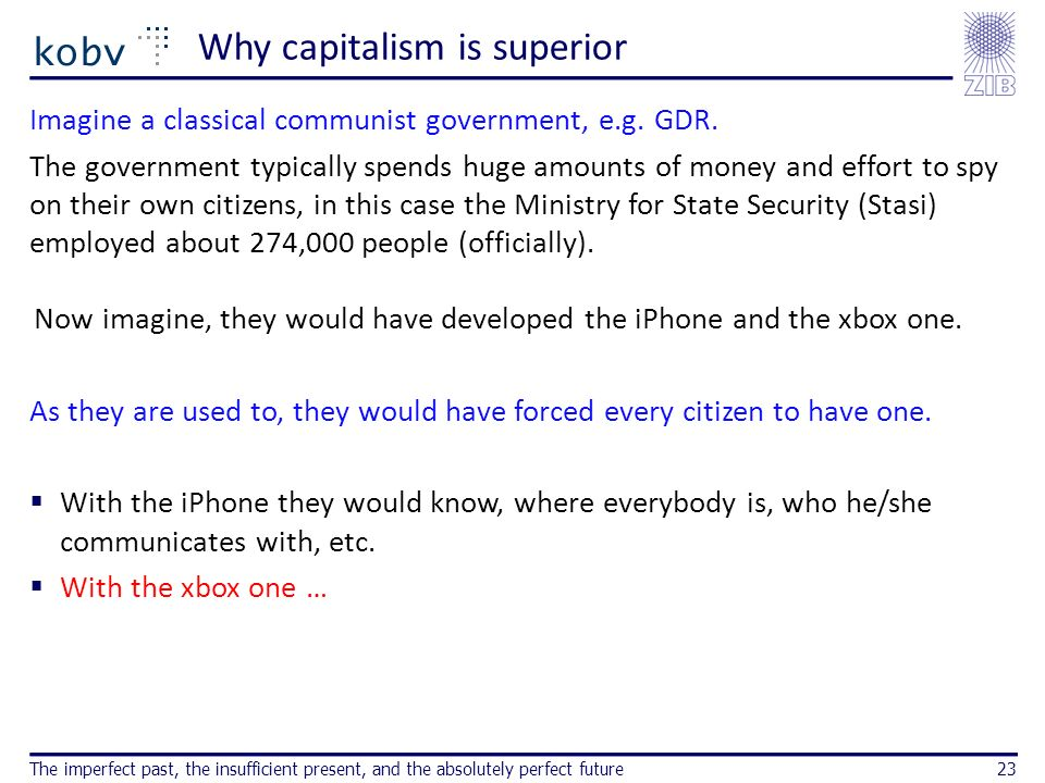 Why capitalism is superior Imagine a classical communist government, e.g. GDR. The government typically spends huge amounts of money and effort to spy