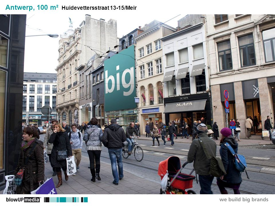 ________________ _____ ______ __________ _____ ____ Textmasterformate durch Klicken bearbeiten Zweite Ebene Dritte Ebene Vierte Ebene Fünfte Ebene Additional site information General site information One Site - One BlowUP55,000 / 28 Days Media, Production, Mounting, Shipping, Illumination Media Costs50,000 / 28 Days Additional Costs5,000 / 28 Days city tax, non-commissionable Production Costs5,000 / 28 Days 10.00m B x 10.00m H = 100m 2 This fantastic site is located on the premium and very busy Huidevettersstraat Not only pedestrians, but also cars and trams pass by this location The site is visible as soon as you walk from the Meir into the Huidevettersstraat Target Groups Massmarket Business & Finance Retail/POS Upmarket Young & Trendy Fun & Leisure Subject to licensing & approval by the city of Antwerp and approval of the visual by the landlord There is an additional tax applicable of 4.000,- ex VAT This tax is not subject to commission Antwerp, 100 m² Huidevettersstraat 13-15/Meir Traffic Figures40,000 / Day