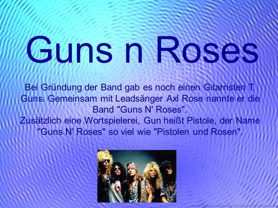 Guns n Roses Bei Gründung der Band gab es noch einen Gitarristen T. Guns. Gemeinsam mit Leadsänger Axl Rose nannte er die Band