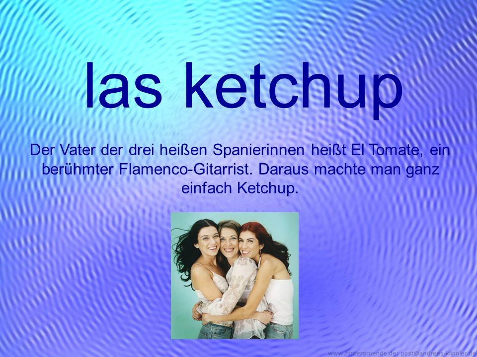 las ketchup Der Vater der drei heißen Spanierinnen heißt El Tomate, ein berühmter Flamenco-Gitarrist. Daraus machte man ganz einfach Ketchup.
