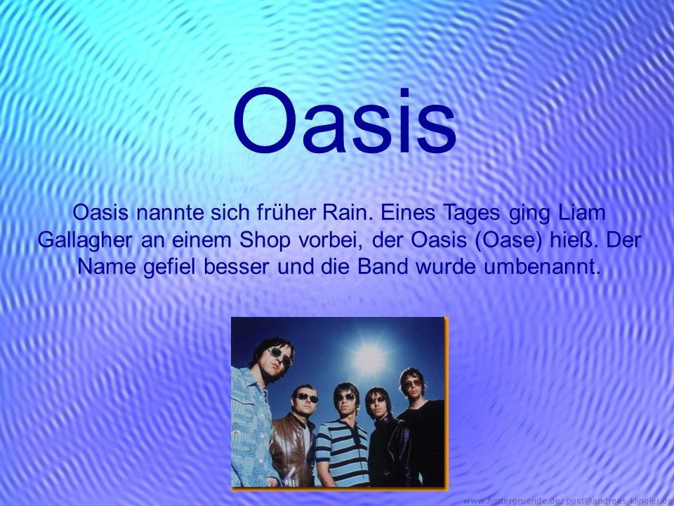 Oasis Oasis nannte sich früher Rain. Eines Tages ging Liam Gallagher an einem Shop vorbei, der Oasis (Oase) hieß. Der Name gefiel besser und die Band