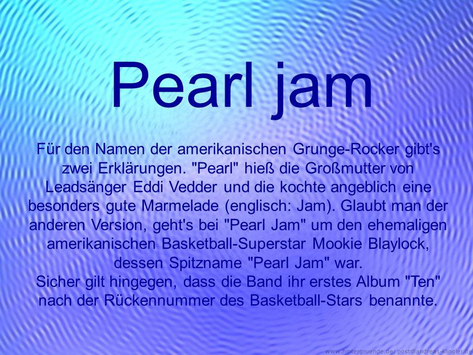 Pearl jam Für den Namen der amerikanischen Grunge-Rocker gibt's zwei Erklärungen.
