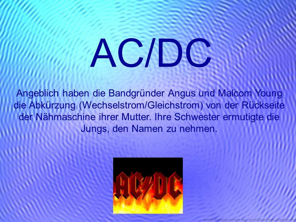 AC/DC Angeblich haben die Bandgründer Angus und Malcom Young die Abkürzung (Wechselstrom/Gleichstrom) von der Rückseite der Nähmaschine ihrer Mutter.