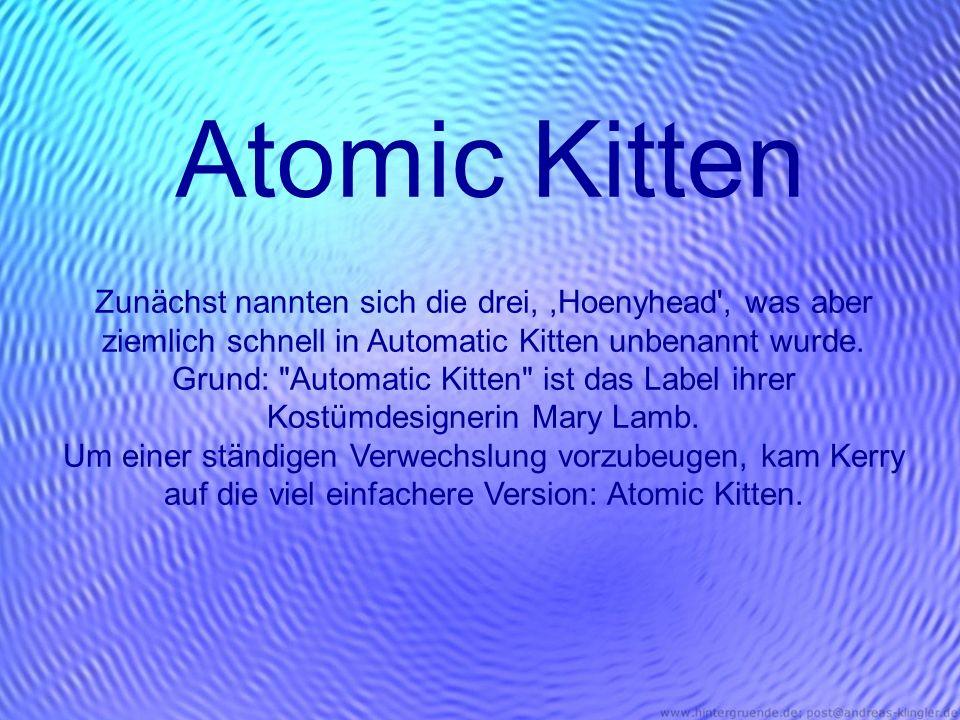 Atomic Kitten Zunächst nannten sich die drei,,Hoenyhead', was aber ziemlich schnell in Automatic Kitten unbenannt wurde. Grund: