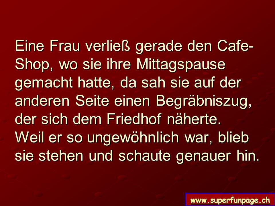 www.superfunpage.ch Eine Frau verließ gerade den Cafe- Shop, wo sie ihre Mittagspause gemacht hatte, da sah sie auf der anderen Seite einen Begräbnisz