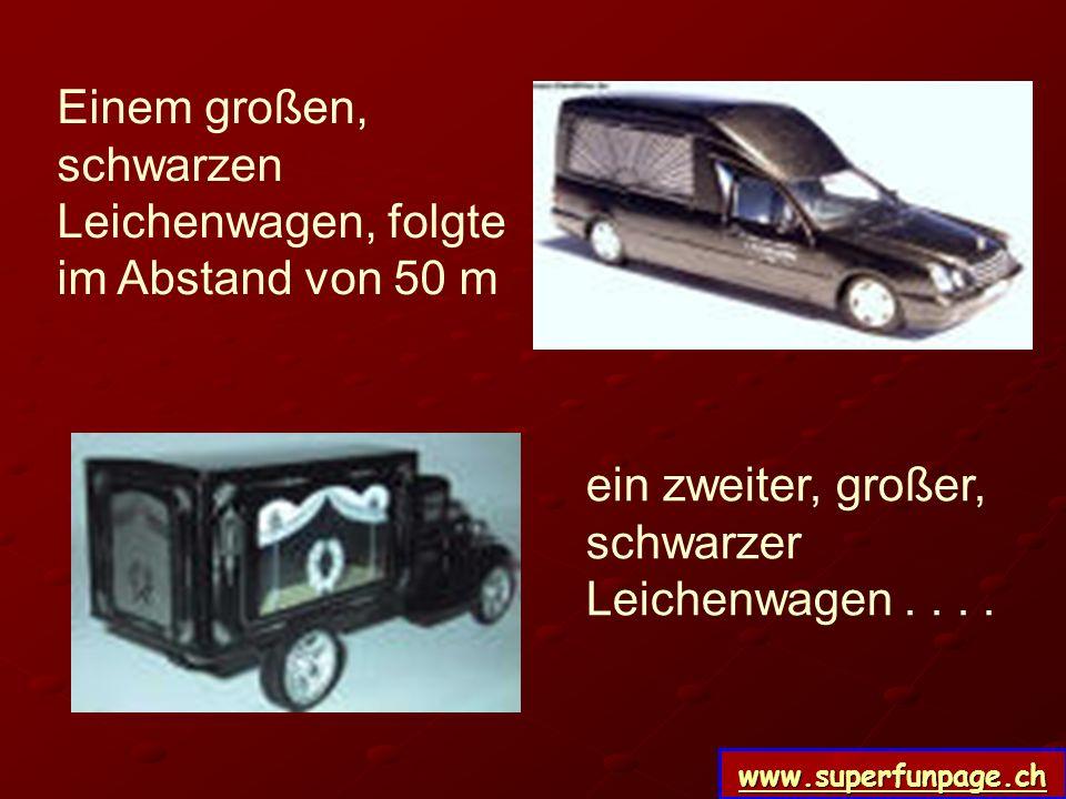 www.superfunpage.ch Einem großen, schwarzen Leichenwagen, folgte im Abstand von 50 m ein zweiter, großer, schwarzer Leichenwagen....