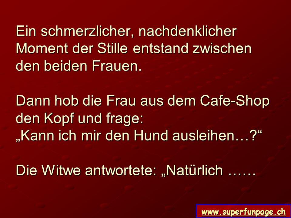 www.superfunpage.ch Ein schmerzlicher, nachdenklicher Moment der Stille entstand zwischen den beiden Frauen. Dann hob die Frau aus dem Cafe-Shop den K