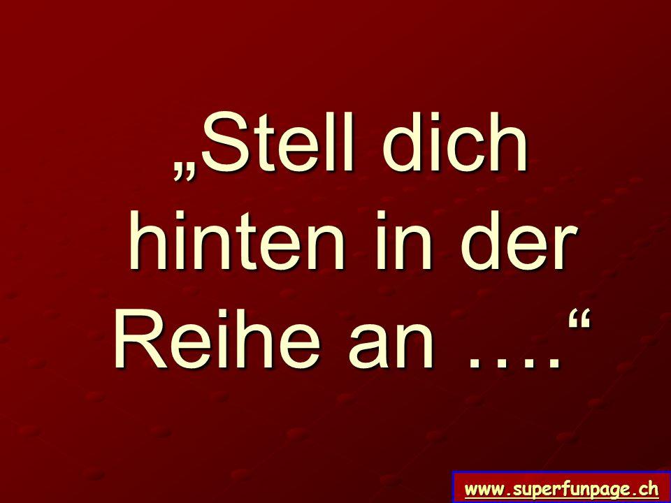 www.superfunpage.ch Stell dich hinten in der Reihe an ….
