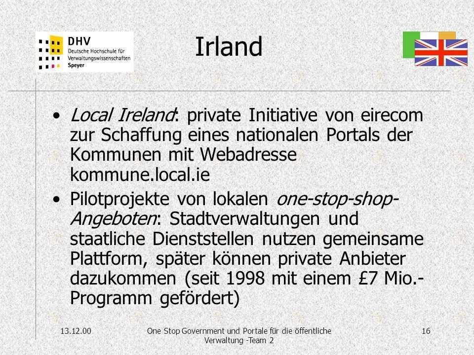 13.12.0016One Stop Government und Portale für die öffentliche Verwaltung -Team 2 Irland Local Ireland: private Initiative von eirecom zur Schaffung eines nationalen Portals der Kommunen mit Webadresse kommune.local.ie Pilotprojekte von lokalen one-stop-shop- Angeboten: Stadtverwaltungen und staatliche Dienststellen nutzen gemeinsame Plattform, später können private Anbieter dazukommen (seit 1998 mit einem £7 Mio.- Programm gefördert)