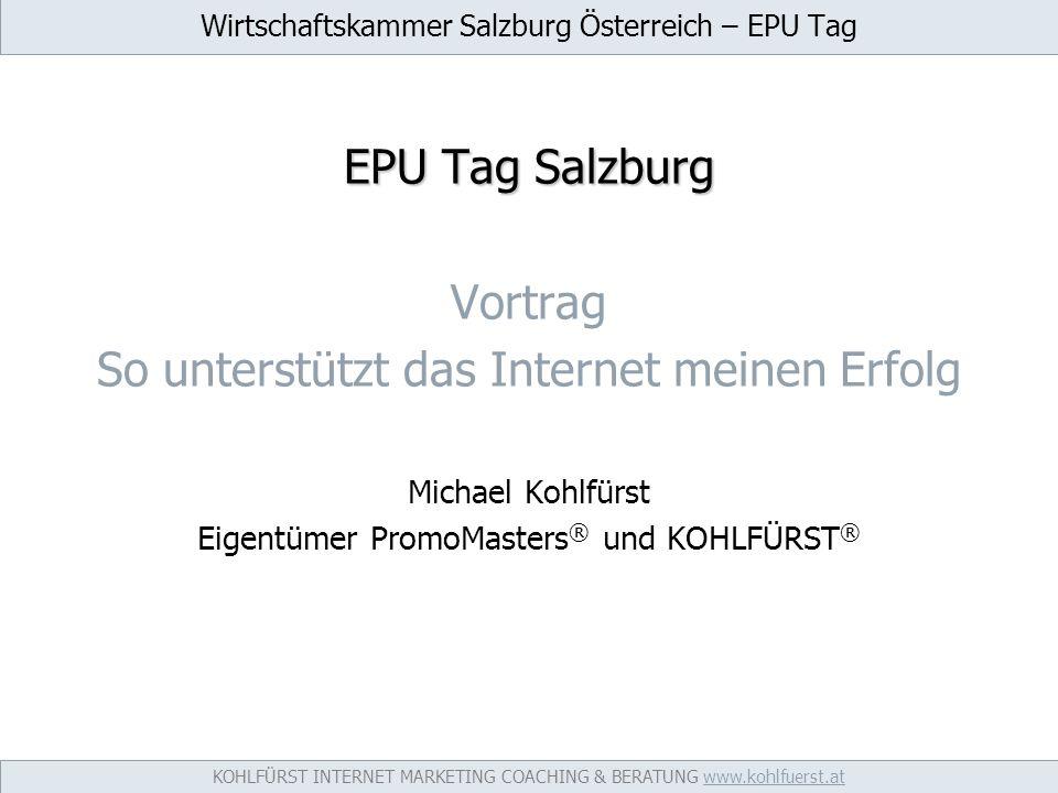 Wirtschaftskammer Salzburg Österreich – EPU Tag EPU Tag Salzburg Vortrag So unterstützt das Internet meinen Erfolg Michael Kohlfürst Eigentümer PromoMasters ® und KOHLFÜRST ® KOHLFÜRST INTERNET MARKETING COACHING & BERATUNG www.kohlfuerst.atwww.kohlfuerst.at