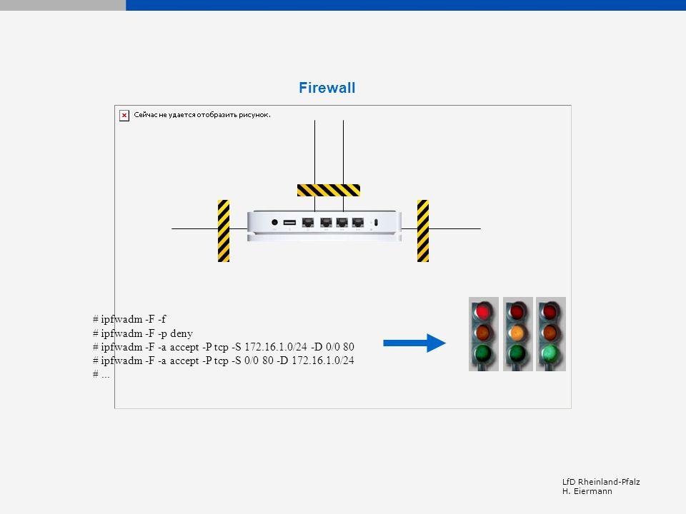 LfD Rheinland-Pfalz H. Eiermann Firewall # ipfwadm -F -f # ipfwadm -F -p deny # ipfwadm -F -a accept -P tcp -S 172.16.1.0/24 -D 0/0 80 # ipfwadm -F -a