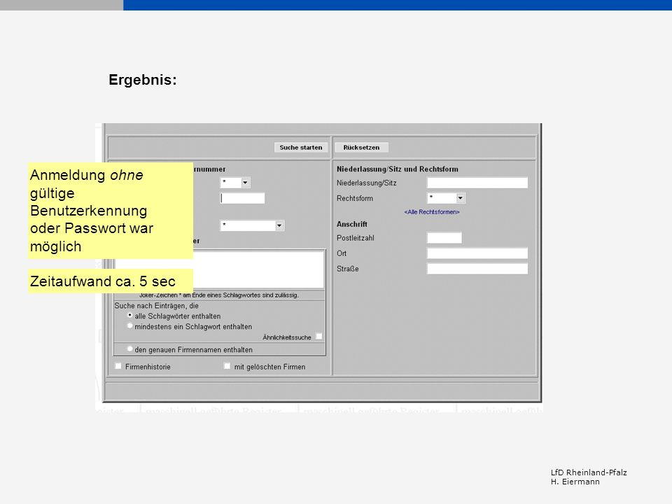 LfD Rheinland-Pfalz H. Eiermann Anmeldung ohne gültige Benutzerkennung oder Passwort war möglich Zeitaufwand ca. 5 sec Ergebnis: