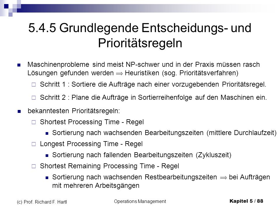 Operations ManagementKapitel 5 / 88 (c) Prof. Richard F. Hartl 5.4.5 Grundlegende Entscheidungs- und Prioritätsregeln Maschinenprobleme sind meist NP-