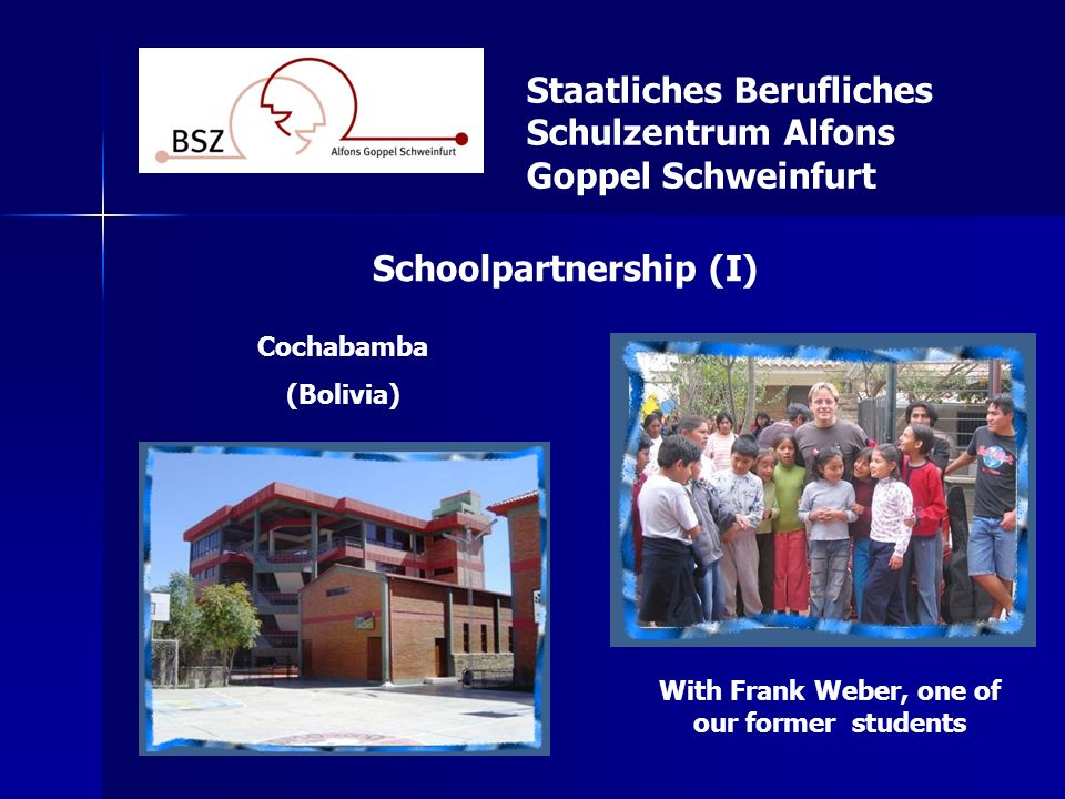 Staatliches Berufliches Schulzentrum Alfons Goppel Schweinfurt Schoolpartnership (I) Cochabamba (Bolivia) With Frank Weber, one of our former students
