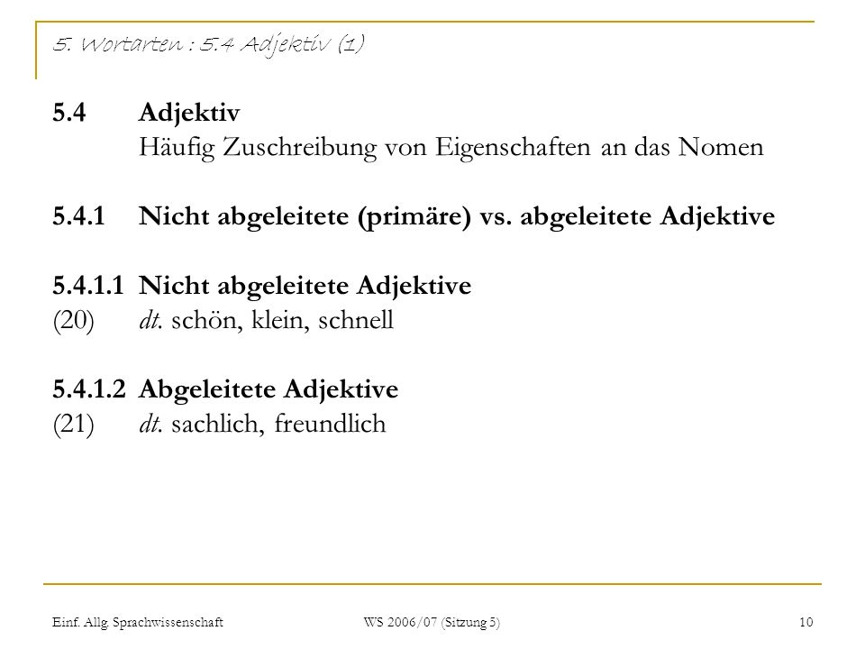 Einf. Allg. Sprachwissenschaft WS 2006/07 (Sitzung 5) 10 5. Wortarten : 5.4 Adjektiv (1) 5.4Adjektiv Häufig Zuschreibung von Eigenschaften an das Nome