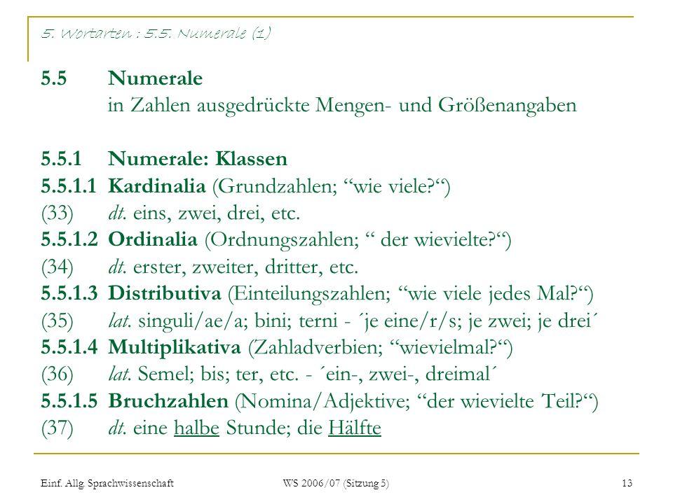 Einf. Allg. Sprachwissenschaft WS 2006/07 (Sitzung 5) 13 5. Wortarten : 5.5. Numerale (1) 5.5 Numerale in Zahlen ausgedrückte Mengen- und Größenangabe
