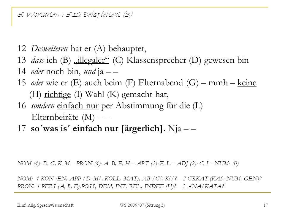 Einf. Allg. Sprachwissenschaft WS 2006/07 (Sitzung 5) 17 5. Wortarten : 5.12 Beispieltext (3) 12 Desweiteren hat er (A) behauptet, 13 dass ich (B) ill