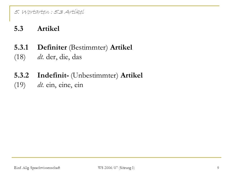 Einf. Allg. Sprachwissenschaft WS 2006/07 (Sitzung 5) 9 5. Wortarten : 5.3 Artikel 5.3 Artikel 5.3.1Definiter (Bestimmter) Artikel (18)dt. der, die, d