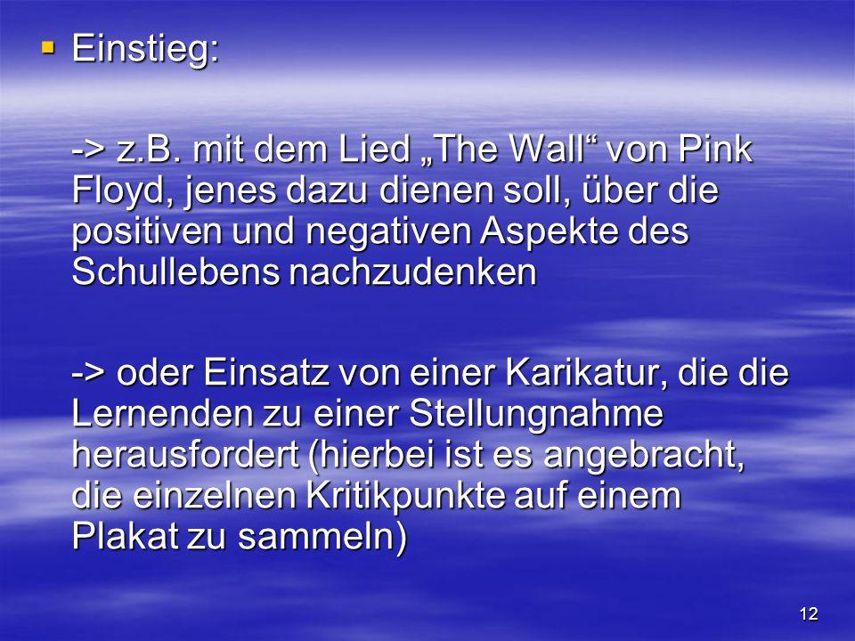 12 Einstieg: Einstieg: -> z.B. mit dem Lied The Wall von Pink Floyd, jenes dazu dienen soll, über die positiven und negativen Aspekte des Schullebens