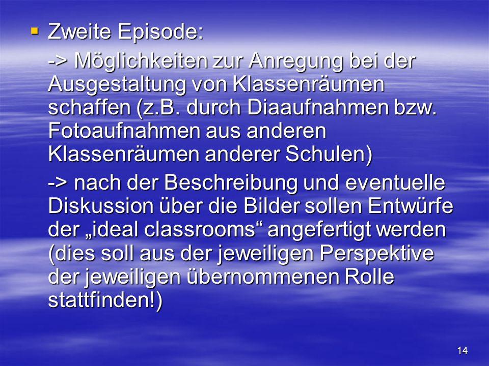 14 Zweite Episode: Zweite Episode: -> Möglichkeiten zur Anregung bei der Ausgestaltung von Klassenräumen schaffen (z.B. durch Diaaufnahmen bzw. Fotoau