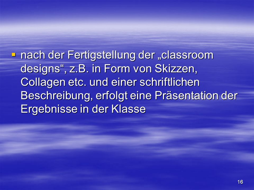 16 nach der Fertigstellung der classroom designs, z.B. in Form von Skizzen, Collagen etc. und einer schriftlichen Beschreibung, erfolgt eine Präsentat