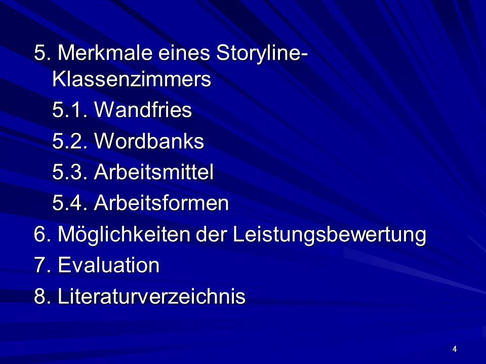 4 5. Merkmale eines Storyline- Klassenzimmers 5.1. Wandfries 5.2. Wordbanks 5.3. Arbeitsmittel 5.4. Arbeitsformen 6. Möglichkeiten der Leistungsbewert