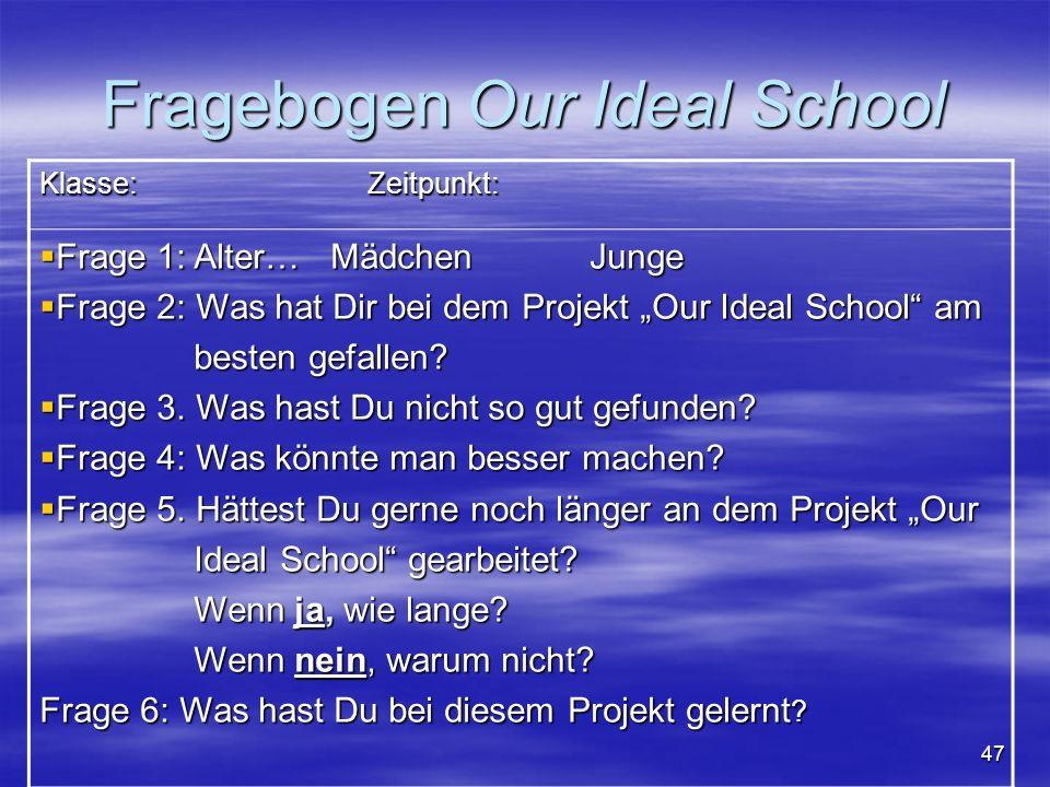 47 Fragebogen Our Ideal School Klasse: Zeitpunkt: Frage 1: Alter… Mädchen Junge Frage 1: Alter… Mädchen Junge Frage 2: Was hat Dir bei dem Projekt Our