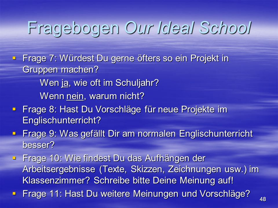 48 Fragebogen Our Ideal School Frage 7: Würdest Du gerne öfters so ein Projekt in Gruppen machen? Frage 7: Würdest Du gerne öfters so ein Projekt in G