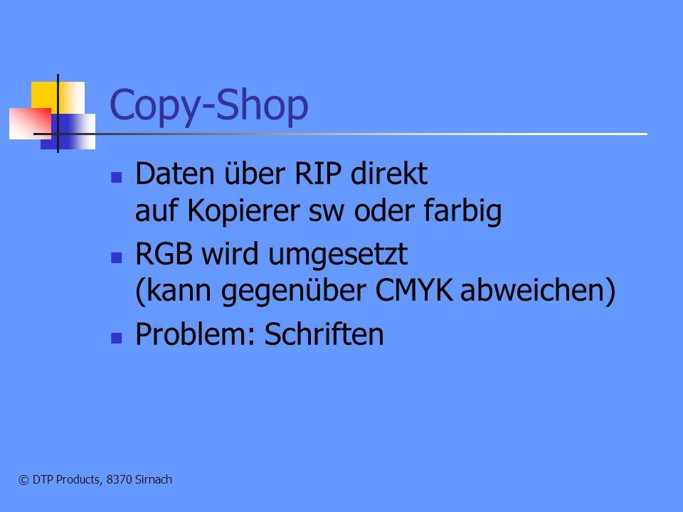© DTP Products, 8370 Sirnach Copy-Shop Daten über RIP direkt auf Kopierer sw oder farbig RGB wird umgesetzt (kann gegenüber CMYK abweichen) Problem: Schriften