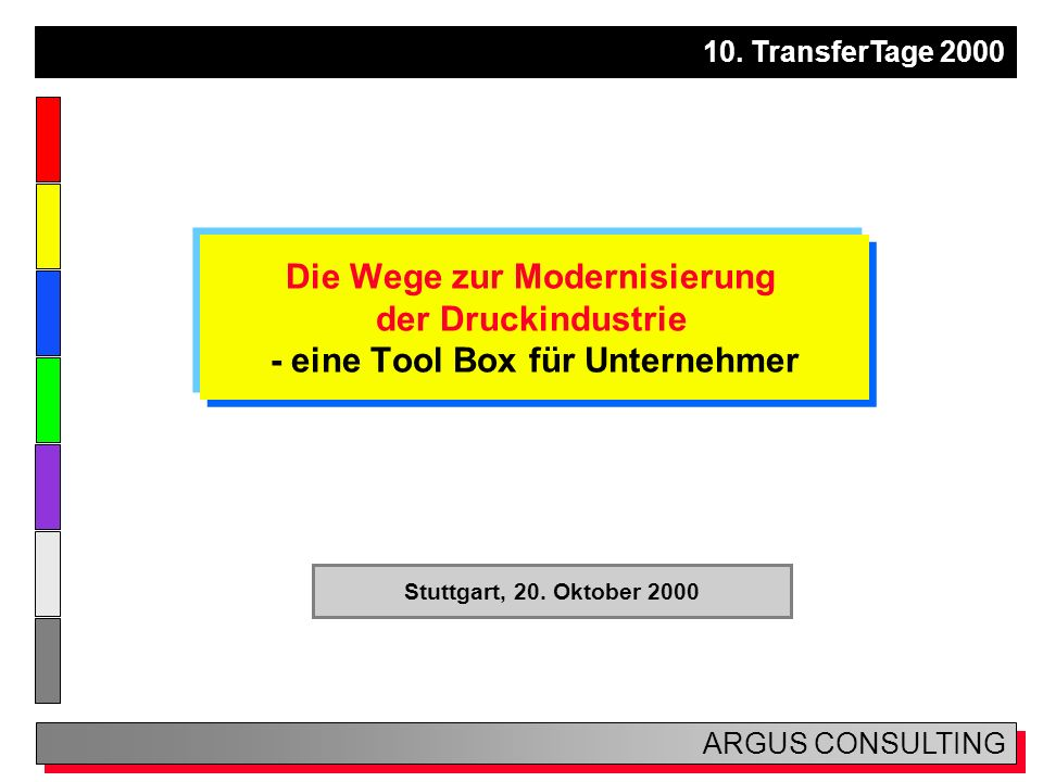 10. TransferTage 2000 ARGUS CONSULTING Die Wege zur Modernisierung der Druckindustrie - eine Tool Box für Unternehmer Stuttgart, 20. Oktober 2000