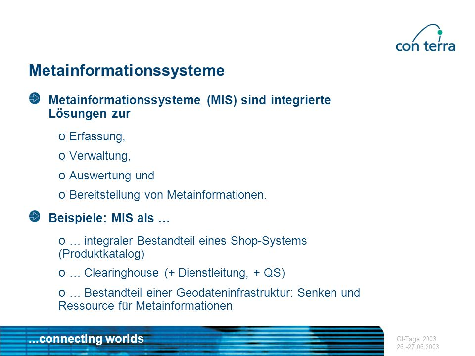 ...connecting worlds GI-Tage 2003 26.-27.06.2003 Metainformationssysteme Metainformationssysteme (MIS) sind integrierte Lösungen zur o Erfassung, o Ve