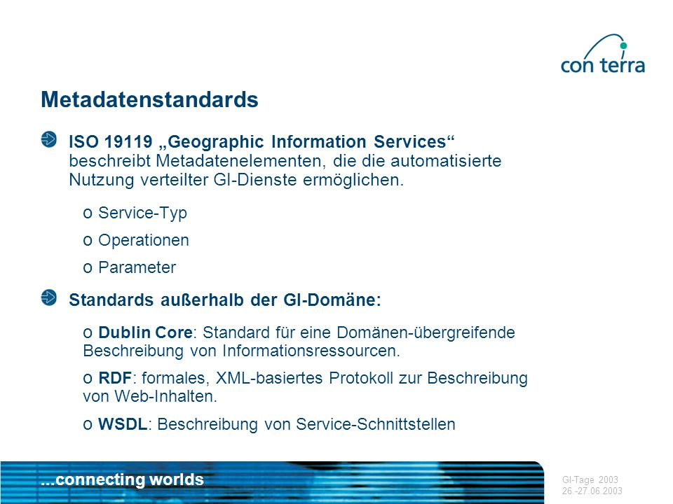 ...connecting worlds GI-Tage 2003 26.-27.06.2003 Metadatenstandards ISO 19119 Geographic Information Services beschreibt Metadatenelementen, die die a