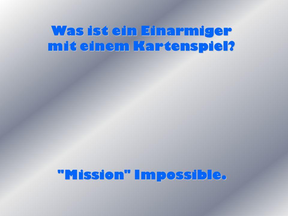 Was ist ein Einarmiger mit einem Kartenspiel? Mission Impossible.