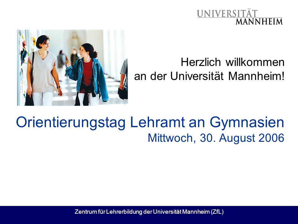 Zentrum für Lehrerbildung der Universität Mannheim (ZfL) Orientierungstag Lehramt an Gymnasien Mittwoch, 30. August 2006 Herzlich willkommen an der Un