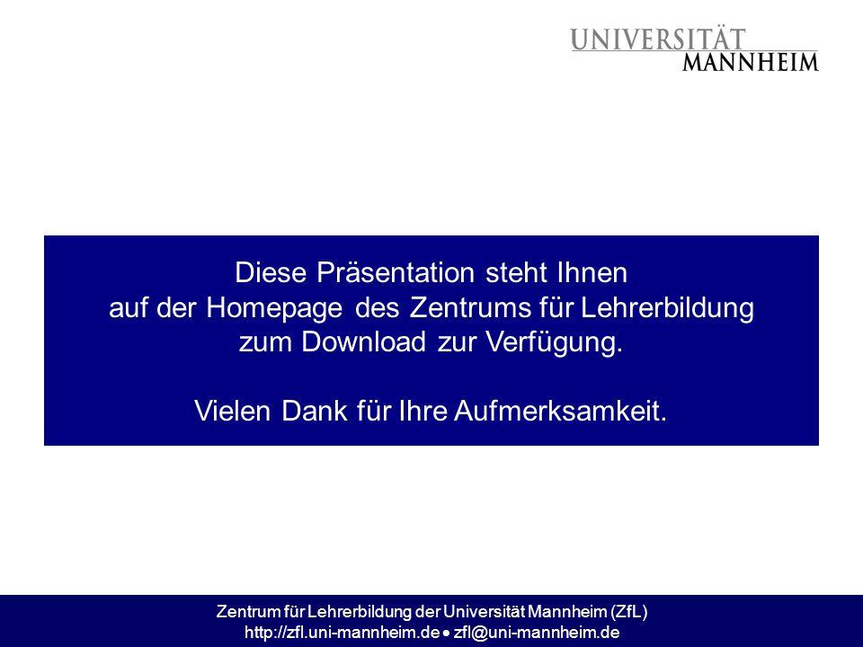 Zentrum für Lehrerbildung der Universität Mannheim (ZfL) http://zfl.uni-mannheim.de zfl@uni-mannheim.de Diese Präsentation steht Ihnen auf der Homepag