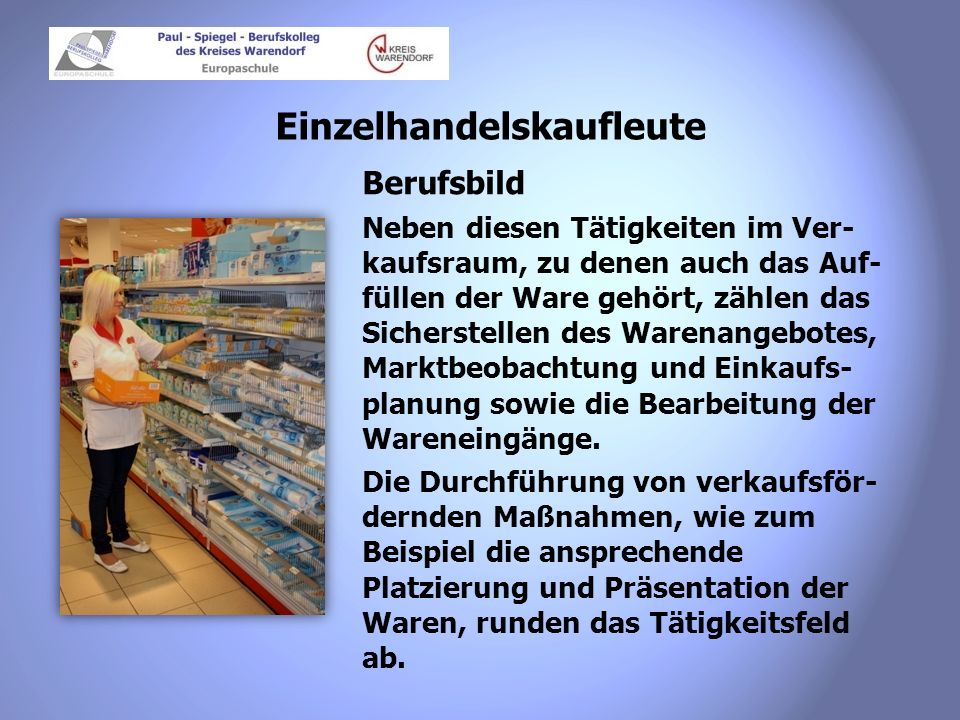 Einzelhandelskaufleute Berufsbild Neben diesen Tätigkeiten im Ver- kaufsraum, zu denen auch das Auf- füllen der Ware gehört, zählen das Sicherstellen