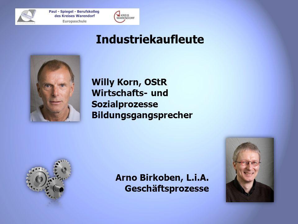 Industriekaufleute Willy Korn, OStR Wirtschafts- und Sozialprozesse Bildungsgangsprecher Arno Birkoben, L.i.A. Geschäftsprozesse