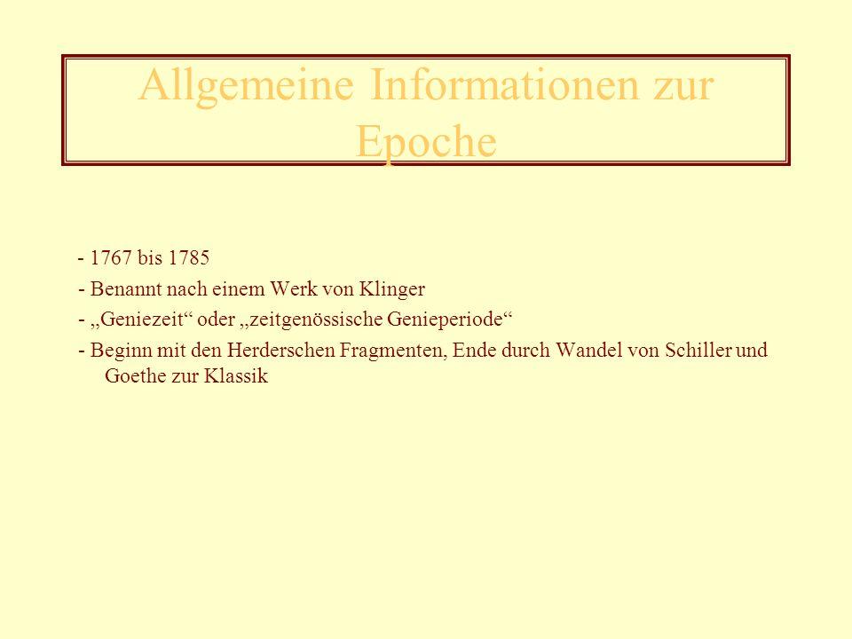Allgemeine Informationen zur Epoche - 1767 bis 1785 - Benannt nach einem Werk von Klinger - Geniezeit oder zeitgenössische Genieperiode - Beginn mit den Herderschen Fragmenten, Ende durch Wandel von Schiller und Goethe zur Klassik