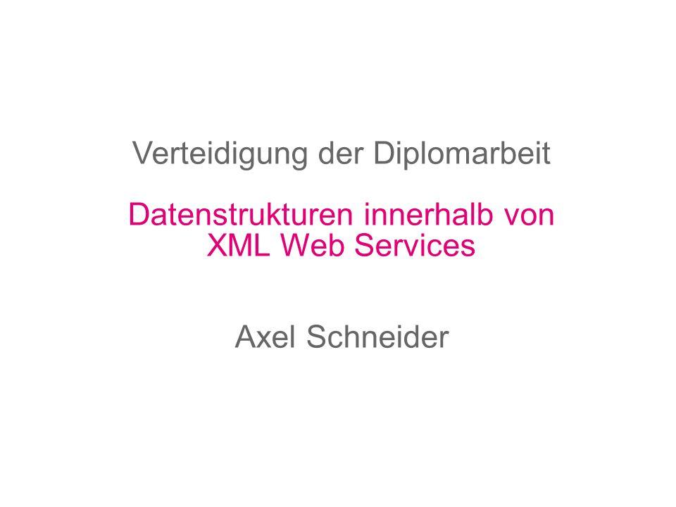 Verteidigung der Diplomarbeit Datenstrukturen innerhalb von XML Web Services Axel Schneider