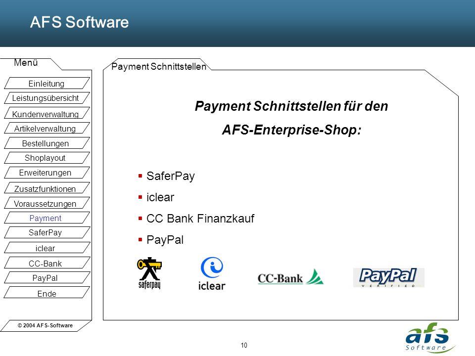 © 2004 AFS-Software AFS Software Menü 10 Payment Schnittstellen Payment Schnittstellen für den AFS-Enterprise-Shop: SaferPay iclear CC Bank Finanzkauf