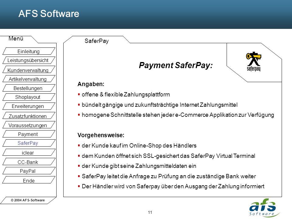 © 2004 AFS-Software AFS Software Menü 11 SaferPay Payment SaferPay: Angaben: offene & flexible Zahlungsplattform bündelt gängige und zukunftsträchtige Internet Zahlungsmittel homogene Schnittstelle stehen jeder e-Commerce Applikation zur Verfügung Vorgehensweise: der Kunde kauf im Online-Shop des Händlers dem Kunden öffnet sich SSL-gesichert das SaferPay Virtual Terminal der Kunde gibt seine Zahlungsmitteldaten ein SaferPay leitet die Anfrage zu Prüfung an die zuständige Bank weiter Der Händler wird von Saferpay über den Ausgang der Zahlung informiert Einleitung Leistungsübersicht Kundenverwaltung Artikelverwaltung Bestellungen Shoplayout Erweiterungen Zusatzfunktionen Voraussetzungen Payment SaferPay iclear CC-Bank PayPal Ende