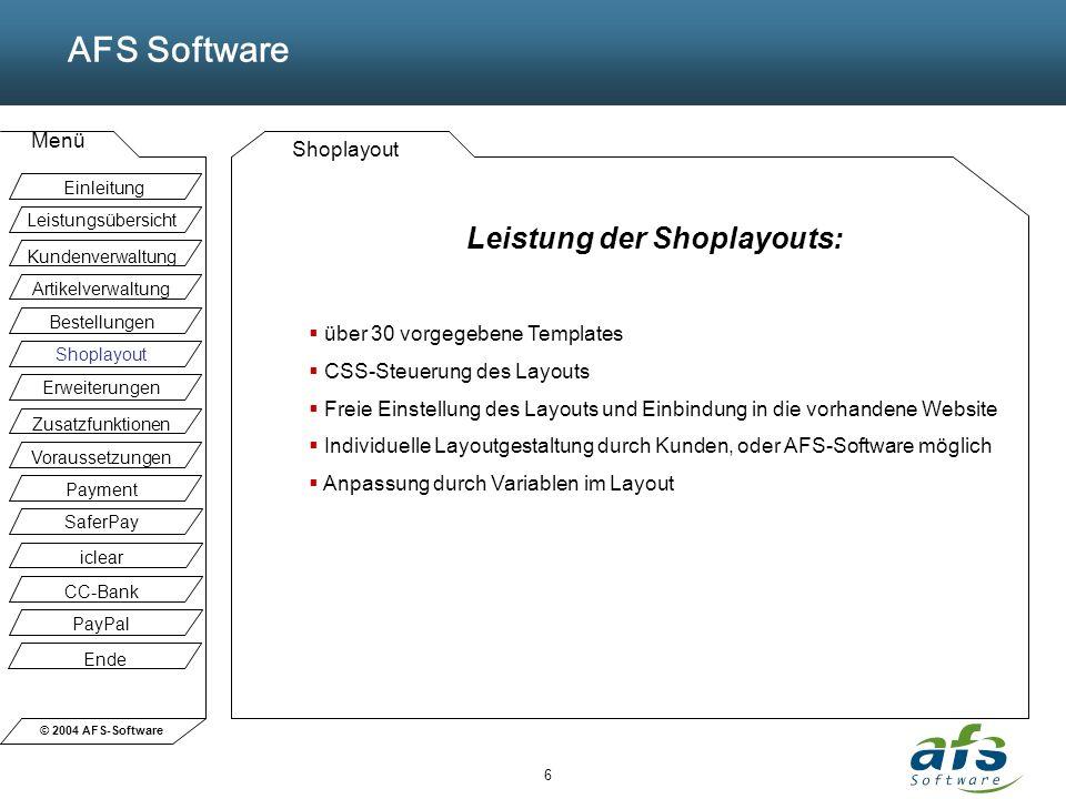 © 2004 AFS-Software AFS Software Menü 6 Shoplayout Leistung der Shoplayouts: über 30 vorgegebene Templates CSS-Steuerung des Layouts Freie Einstellung