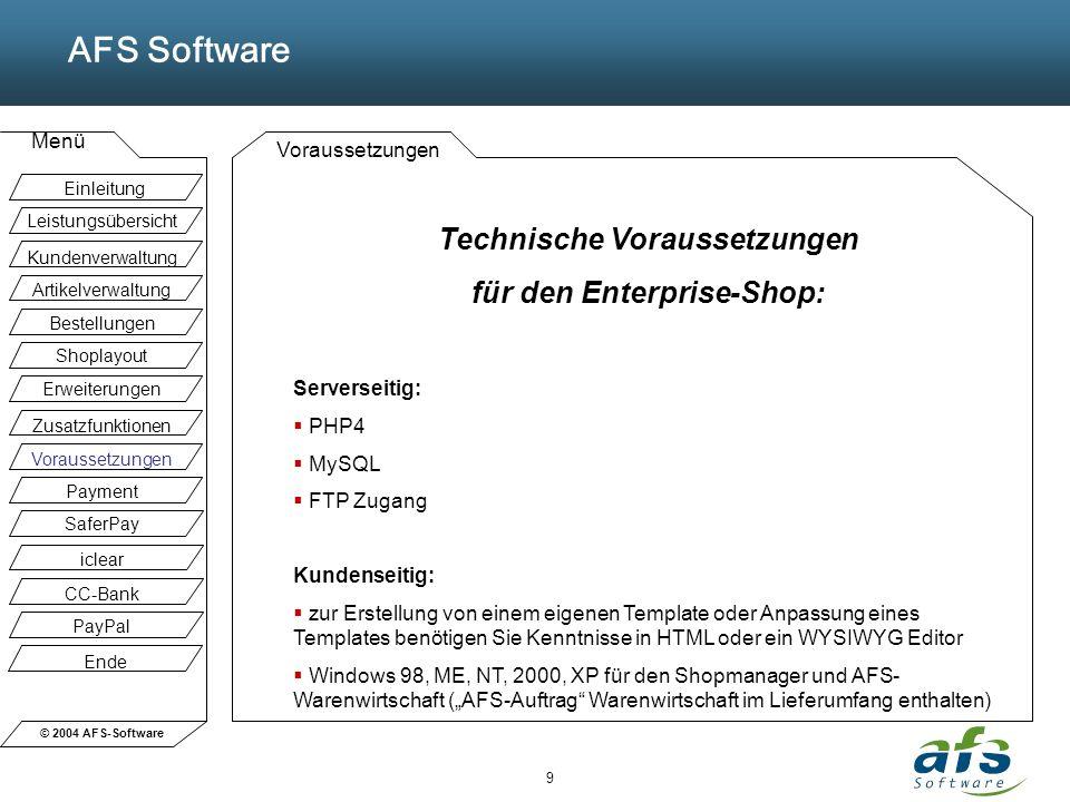 © 2004 AFS-Software AFS Software Menü 9 Voraussetzungen Technische Voraussetzungen für den Enterprise-Shop: Serverseitig: PHP4 MySQL FTP Zugang Kunden