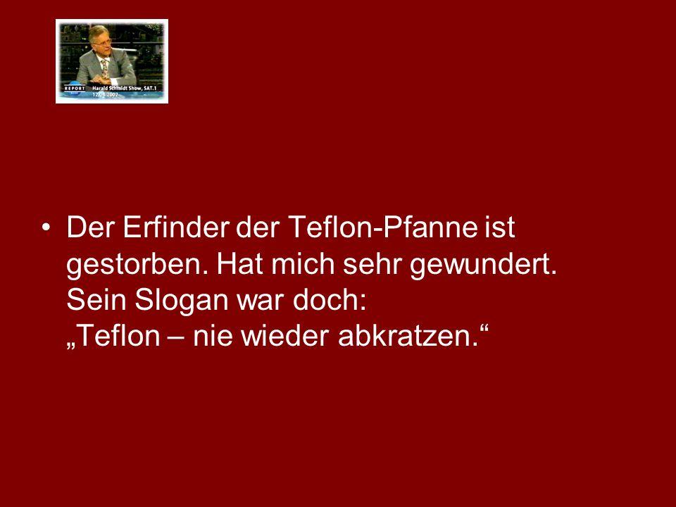Der Erfinder der Teflon-Pfanne ist gestorben.Hat mich sehr gewundert.
