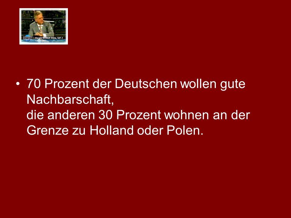 70 Prozent der Deutschen wollen gute Nachbarschaft, die anderen 30 Prozent wohnen an der Grenze zu Holland oder Polen.
