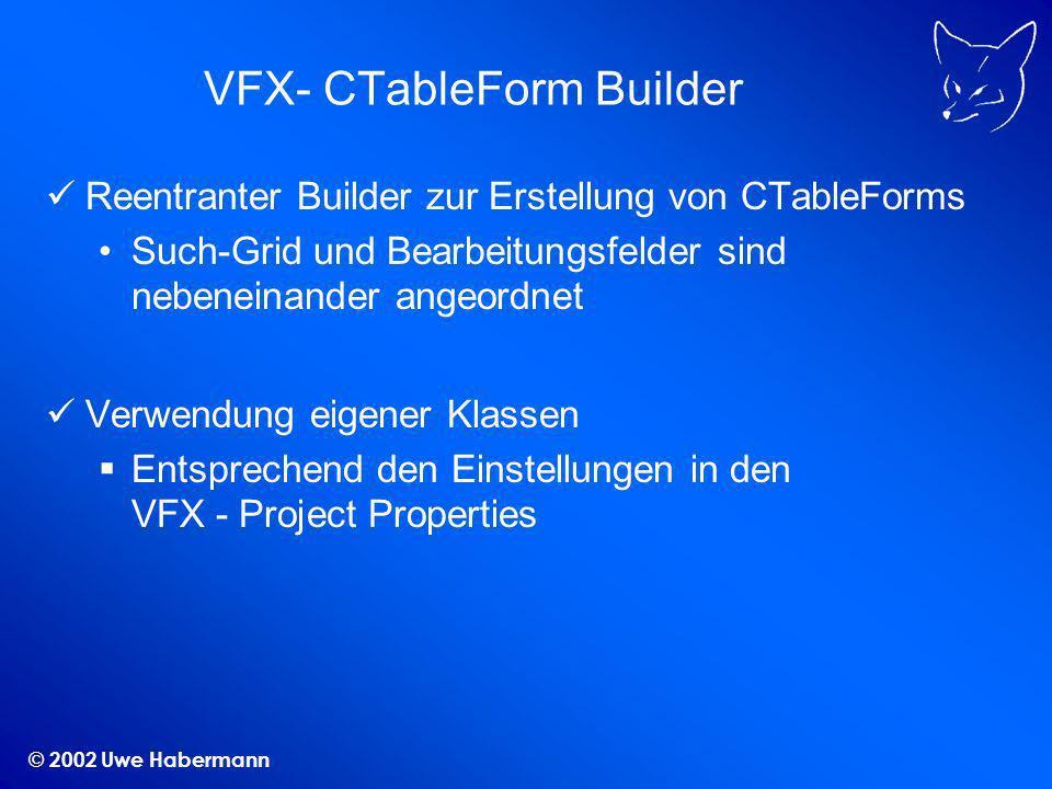 © 2002 Uwe Habermann VFX- CTableForm Builder Reentranter Builder zur Erstellung von CTableForms Such-Grid und Bearbeitungsfelder sind nebeneinander angeordnet Verwendung eigener Klassen Entsprechend den Einstellungen in den VFX - Project Properties