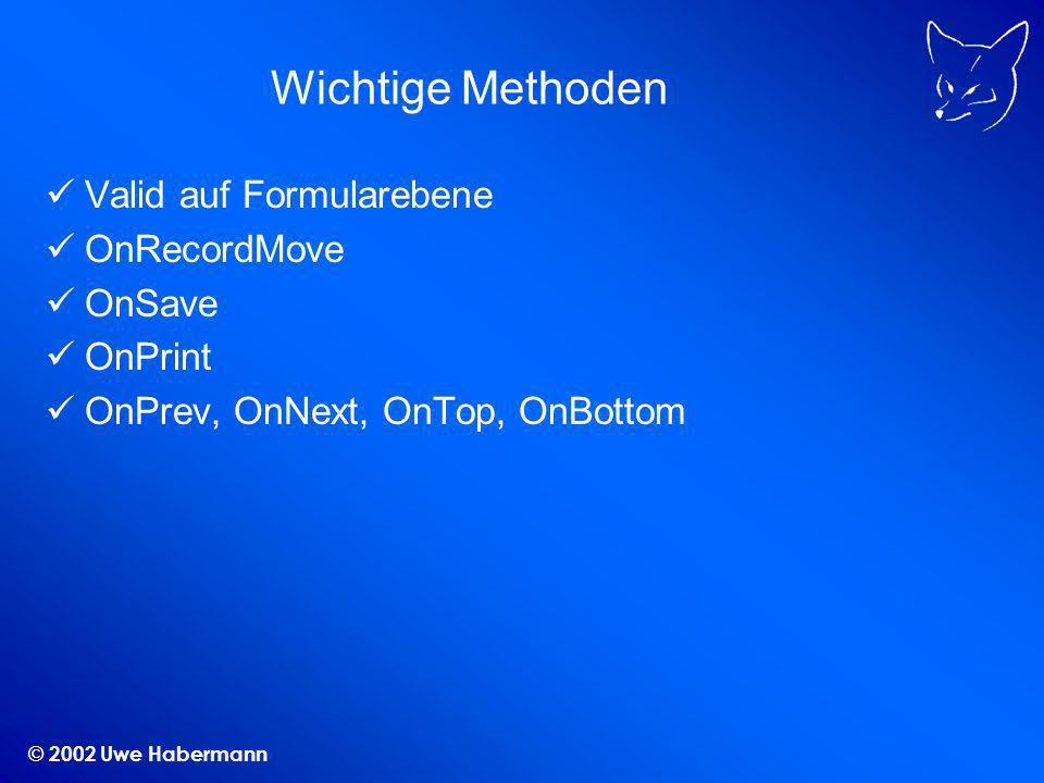 © 2002 Uwe Habermann Wichtige Methoden Valid auf Formularebene OnRecordMove OnSave OnPrint OnPrev, OnNext, OnTop, OnBottom