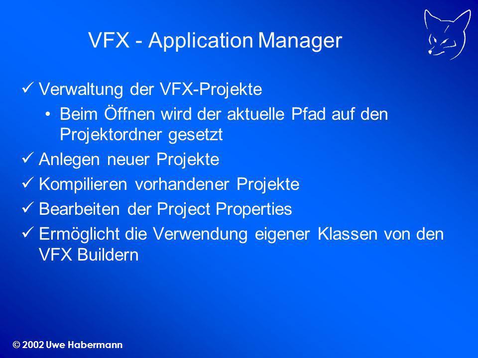 © 2002 Uwe Habermann VFX - Application Manager Verwaltung der VFX-Projekte Beim Öffnen wird der aktuelle Pfad auf den Projektordner gesetzt Anlegen neuer Projekte Kompilieren vorhandener Projekte Bearbeiten der Project Properties Ermöglicht die Verwendung eigener Klassen von den VFX Buildern