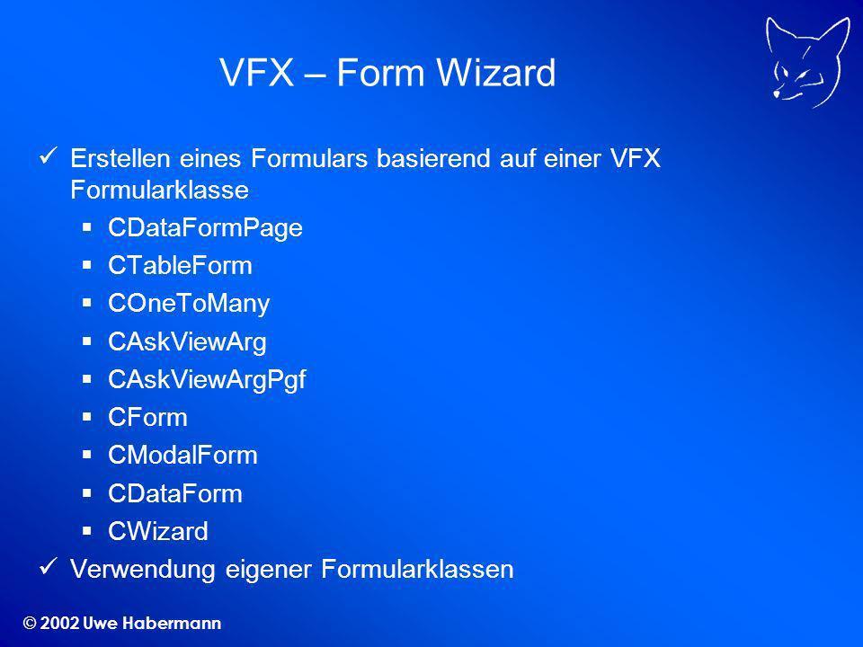 © 2002 Uwe Habermann VFX – Form Wizard Erstellen eines Formulars basierend auf einer VFX Formularklasse CDataFormPage CTableForm COneToMany CAskViewArg CAskViewArgPgf CForm CModalForm CDataForm CWizard Verwendung eigener Formularklassen