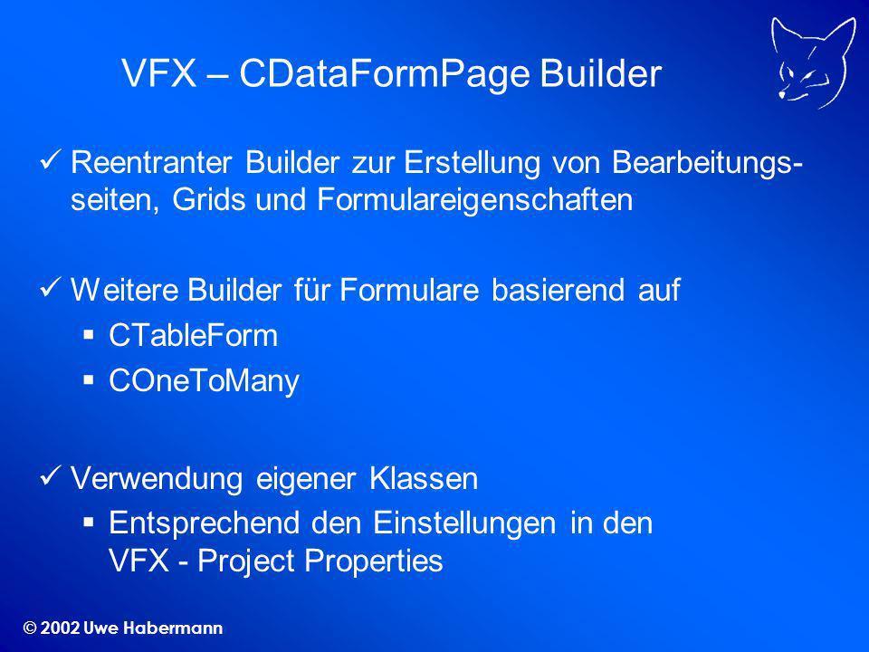 © 2002 Uwe Habermann VFX – CDataFormPage Builder Reentranter Builder zur Erstellung von Bearbeitungs- seiten, Grids und Formulareigenschaften Weitere Builder für Formulare basierend auf CTableForm COneToMany Verwendung eigener Klassen Entsprechend den Einstellungen in den VFX - Project Properties